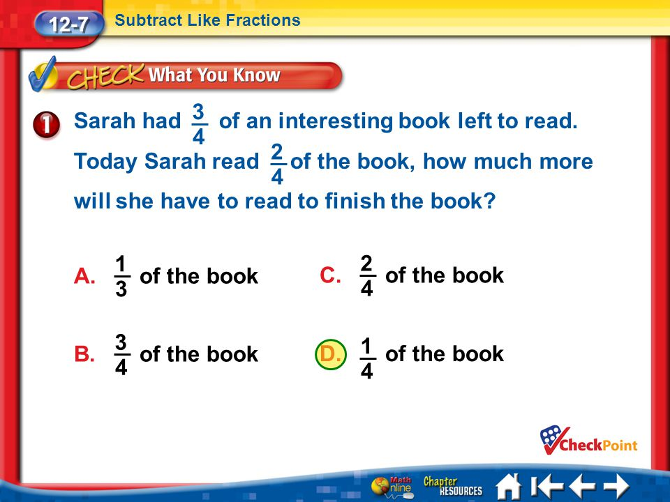 Lesson 7 CYP1 12-7 Subtract Like Fractions Sarah had of an interesting book left to read. Today Sarah read of the book, how much more will she have to