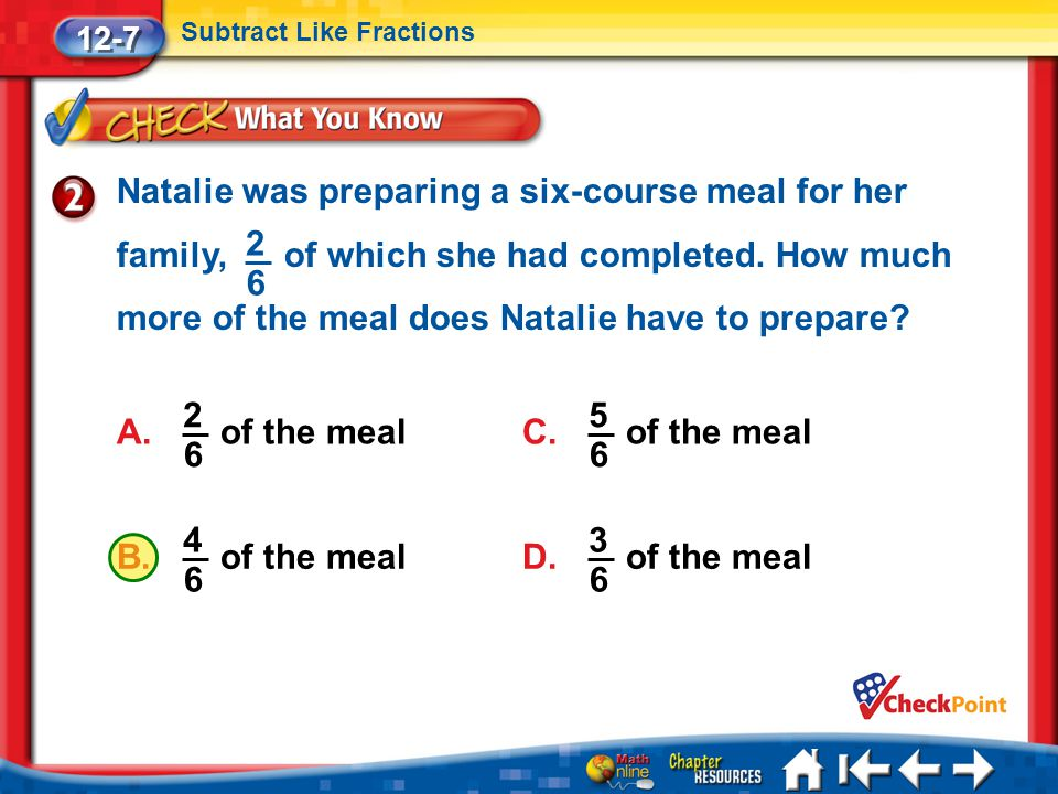Lesson 7 CYP2 12-7 Subtract Like Fractions Natalie was preparing a six-course meal for her family, of which she had completed. How much more of the me
