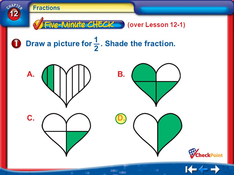 12 Fractions 5Min 2-1 (over Lesson 12-1) Draw a picture for. Shade the fraction. 1 2 A. D. C. B.