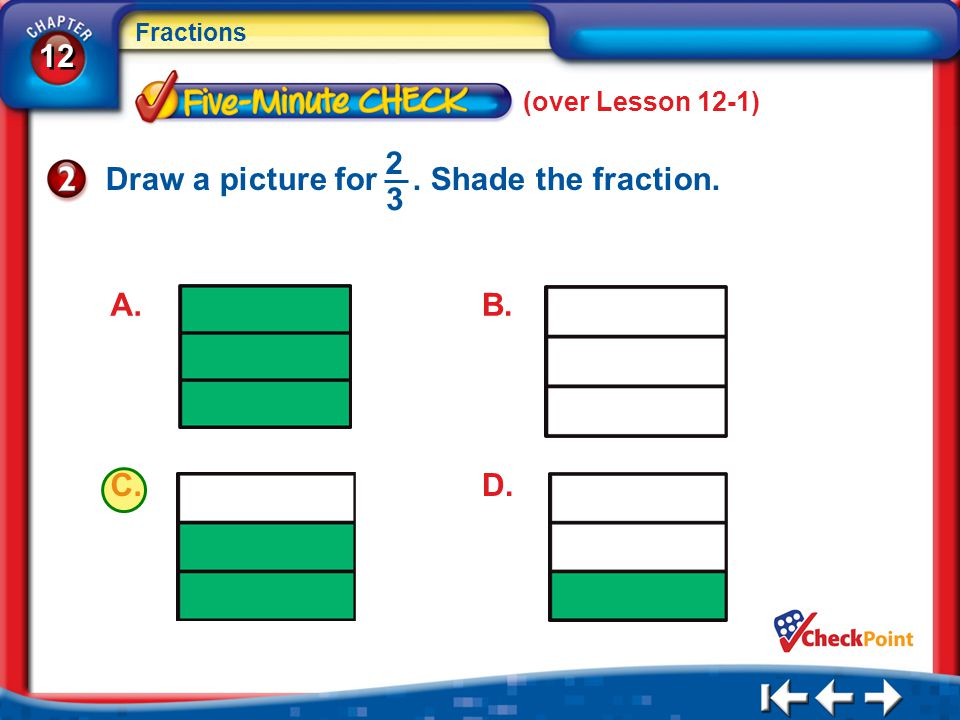 12 Fractions 5Min 2-2 (over Lesson 12-1) Draw a picture for. Shade the fraction. 2 3 A. C.D. B.
