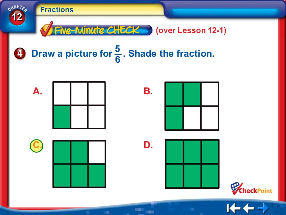 12 Fractions 5Min 2-4 (over Lesson 12-1) Draw a picture for. Shade the fraction. 5 6 A. C.D. B.