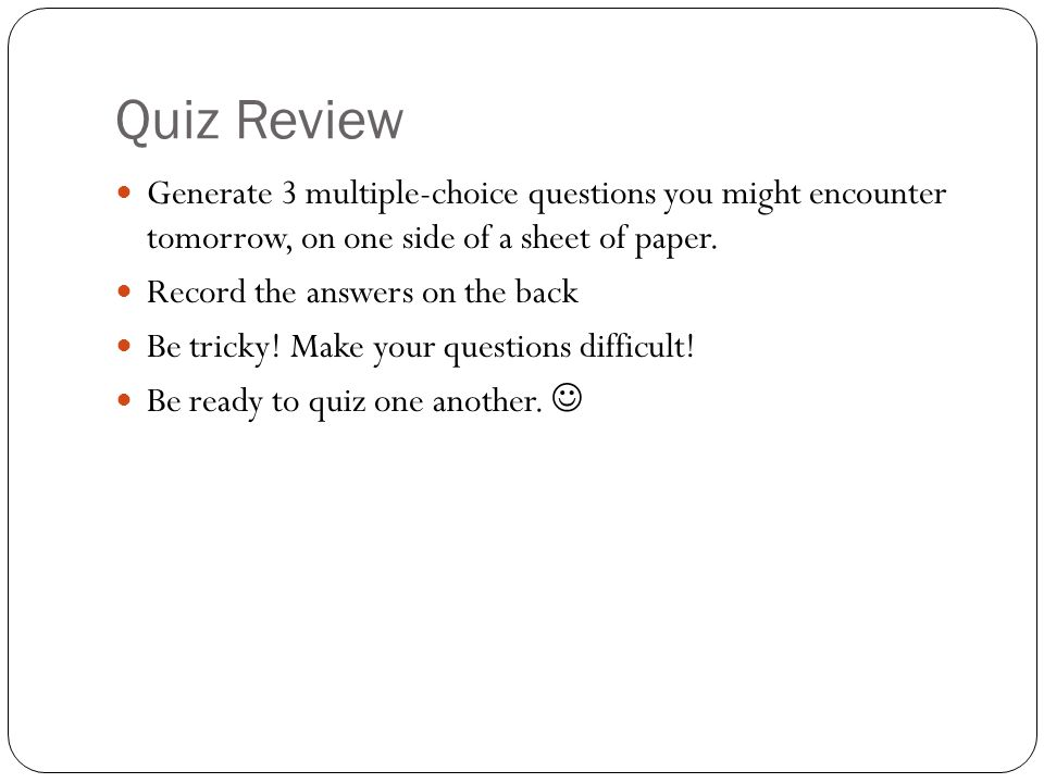 Quiz Review Generate 3 multiple-choice questions you might encounter tomorrow, on one side of a sheet of paper. Record the answers on the back Be tric