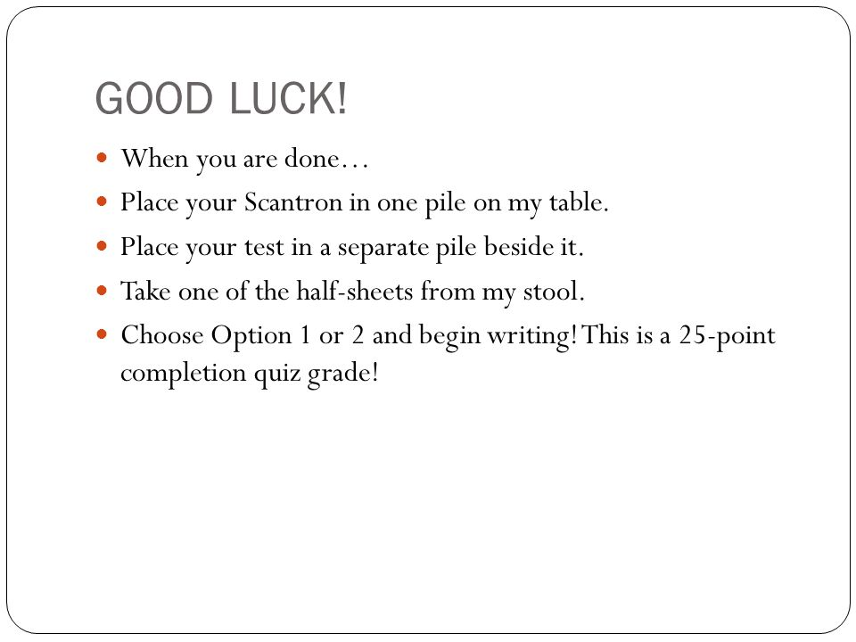 GOOD LUCK! When you are done… Place your Scantron in one pile on my table. Place your test in a separate pile beside it. Take one of the half-sheets f