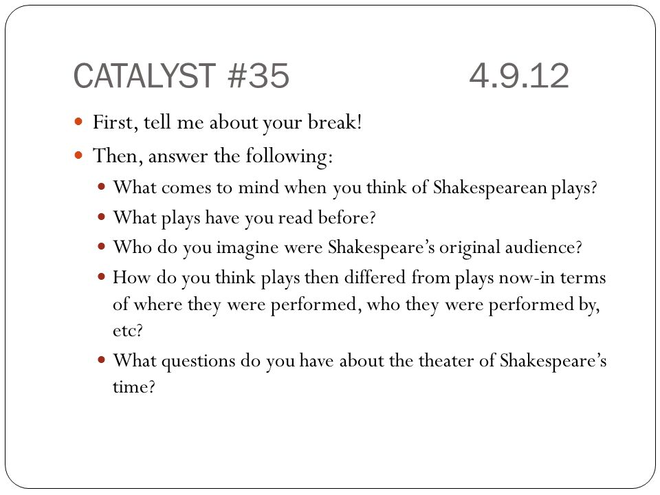 CATALYST #354.9.12 First, tell me about your break! Then, answer the following: What comes to mind when you think of Shakespearean plays? What plays h