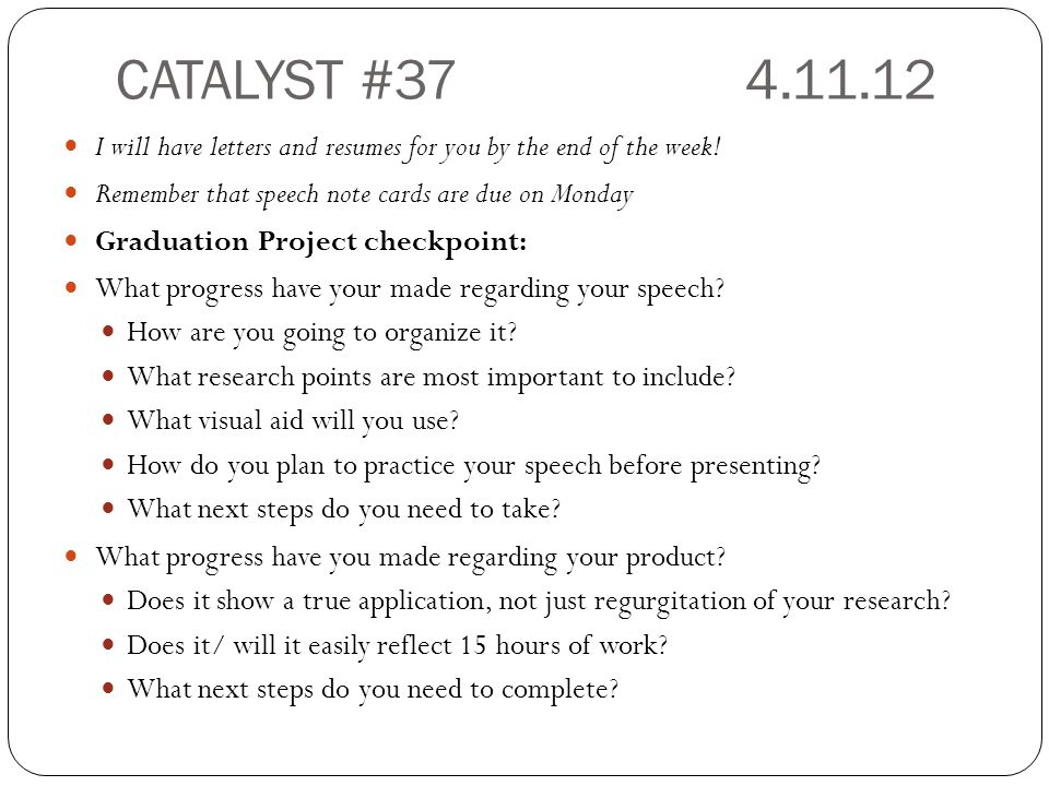 CATALYST #374.11.12 I will have letters and resumes for you by the end of the week! Remember that speech note cards are due on Monday Graduation Proje