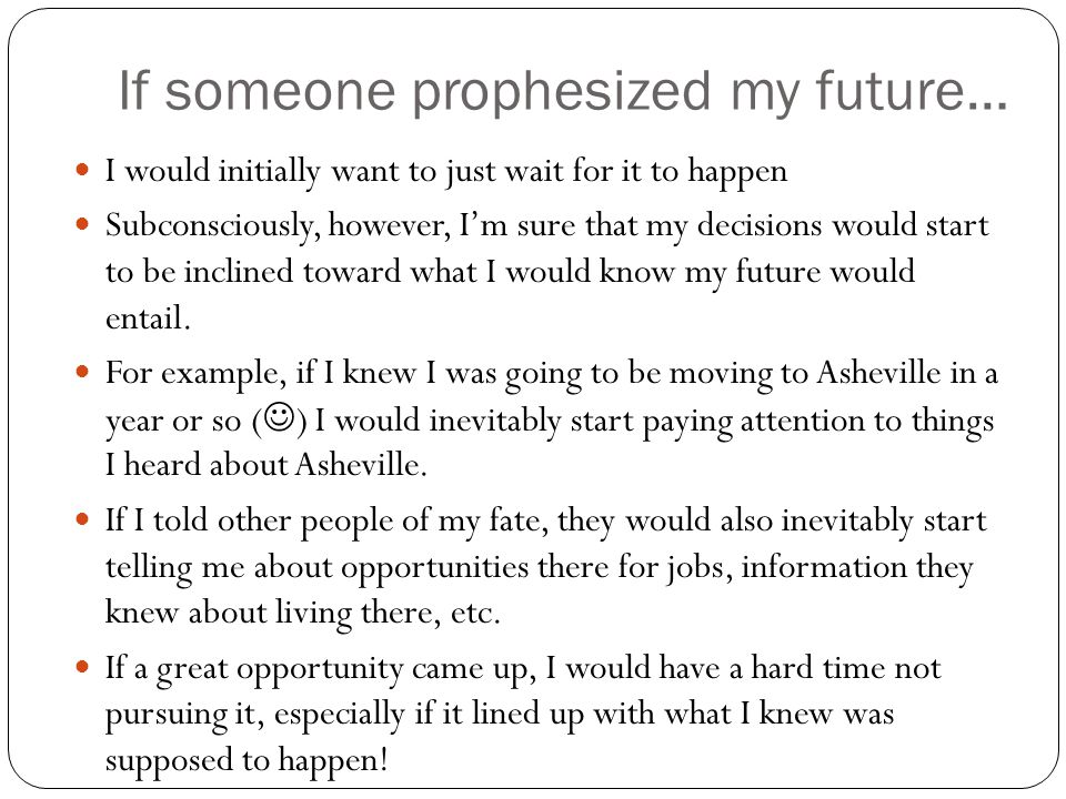 If someone prophesized my future… I would initially want to just wait for it to happen Subconsciously, however, I'm sure that my decisions would start