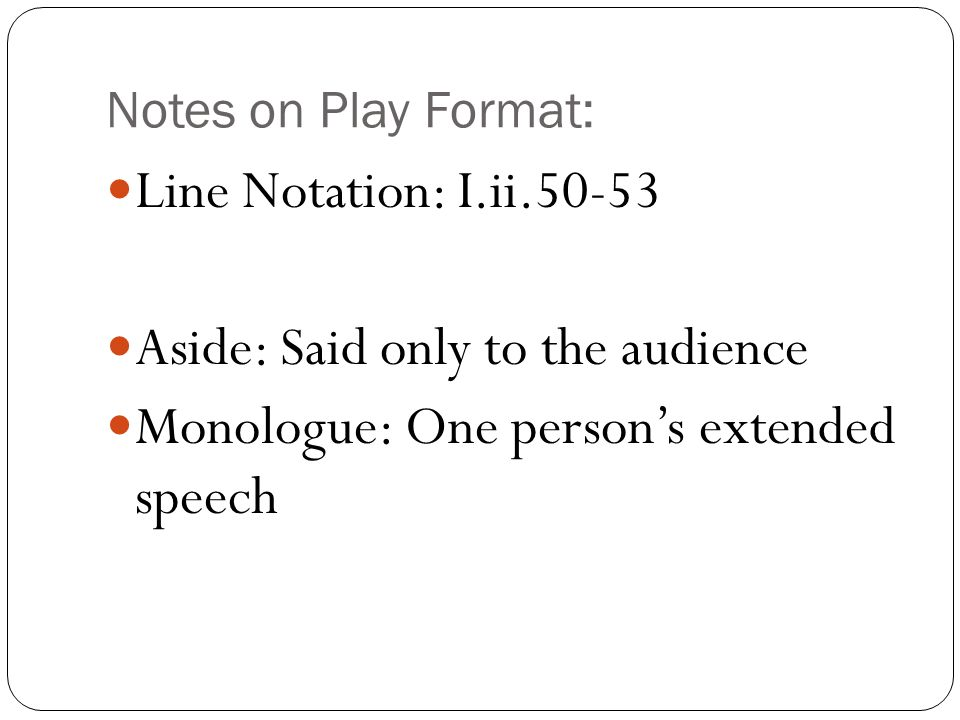 Notes on Play Format: Line Notation: I.ii.50-53 Aside: Said only to the audience Monologue: One person's extended speech