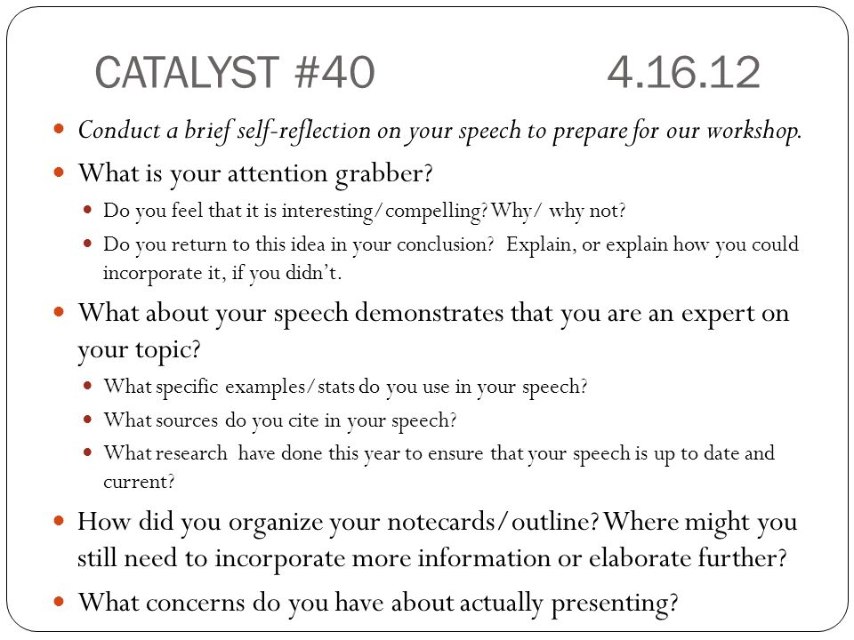 CATALYST #404.16.12 Conduct a brief self-reflection on your speech to prepare for our workshop. What is your attention grabber? Do you feel that it is