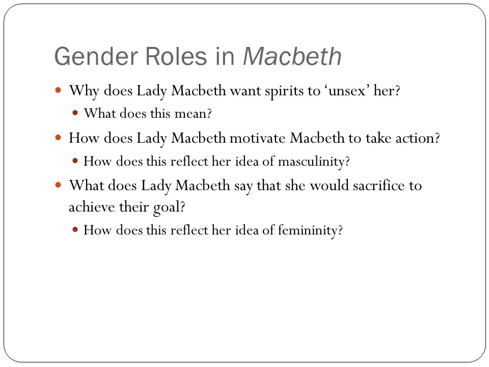 Gender Roles in Macbeth Why does Lady Macbeth want spirits to 'unsex' her? What does this mean? How does Lady Macbeth motivate Macbeth to take action?