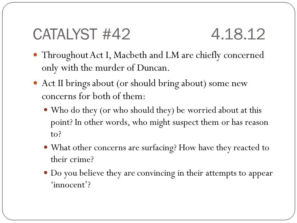 CATALYST #424.18.12 Throughout Act I, Macbeth and LM are chiefly concerned only with the murder of Duncan. Act II brings about (or should bring about)