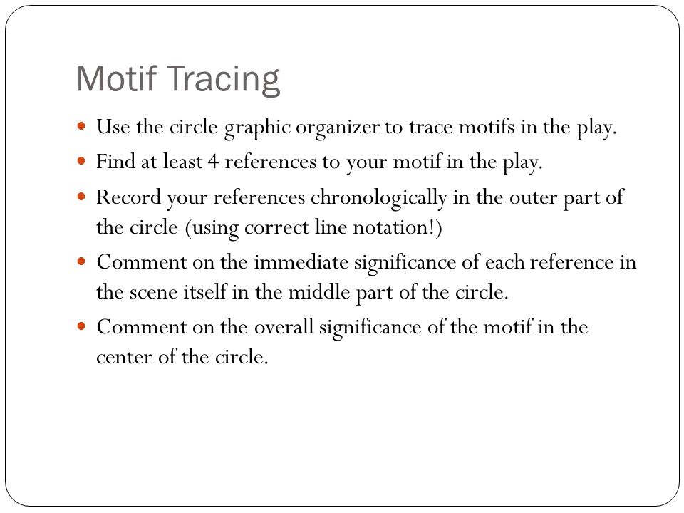 Motif Tracing Use the circle graphic organizer to trace motifs in the play. Find at least 4 references to your motif in the play. Record your referenc