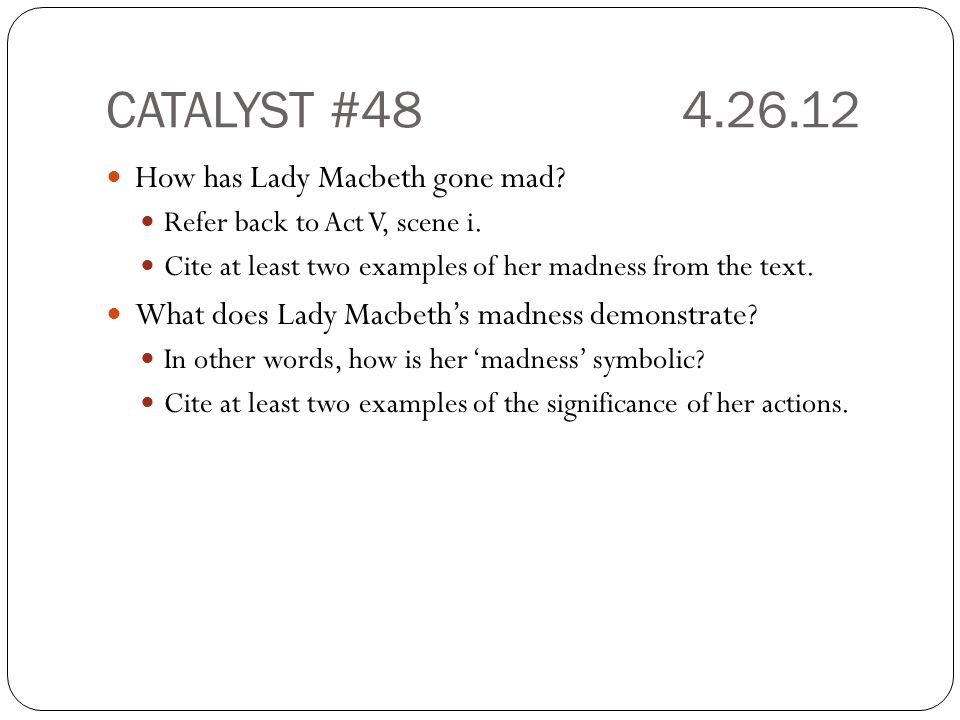 CATALYST #484.26.12 How has Lady Macbeth gone mad? Refer back to Act V, scene i. Cite at least two examples of her madness from the text. What does La