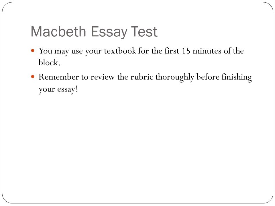 Macbeth Essay Test You may use your textbook for the first 15 minutes of the block. Remember to review the rubric thoroughly before finishing your ess