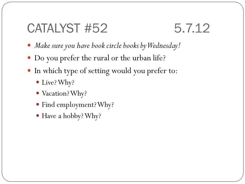 CATALYST #525.7.12 Make sure you have book circle books by Wednesday! Do you prefer the rural or the urban life? In which type of setting would you pr