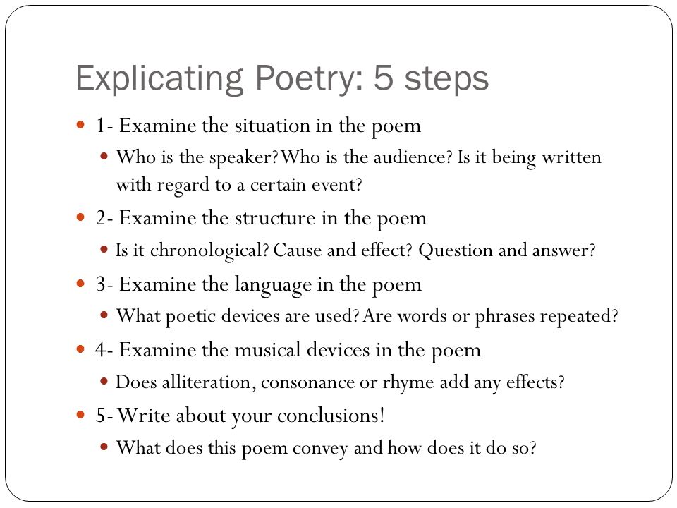 Explicating Poetry: 5 steps 1- Examine the situation in the poem Who is the speaker? Who is the audience? Is it being written with regard to a certain