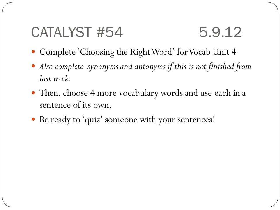 CATALYST #545.9.12 Complete 'Choosing the Right Word' for Vocab Unit 4 Also complete synonyms and antonyms if this is not finished from last week. The