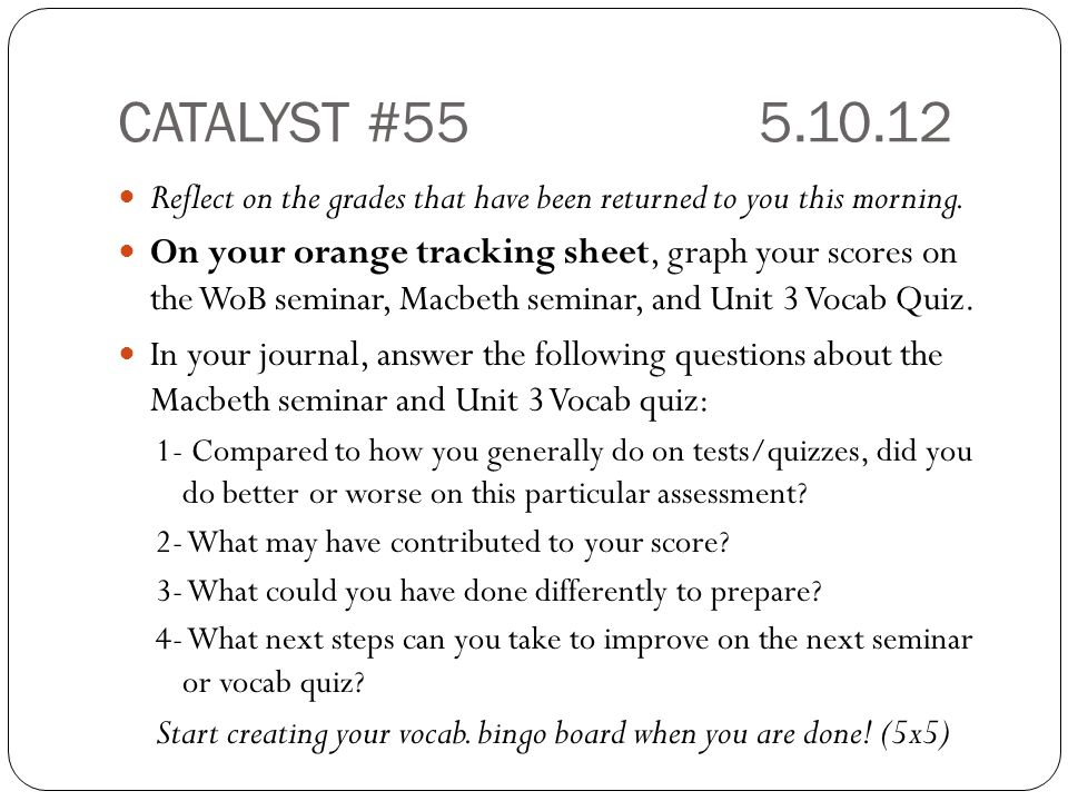 CATALYST #555.10.12 Reflect on the grades that have been returned to you this morning. On your orange tracking sheet, graph your scores on the WoB sem