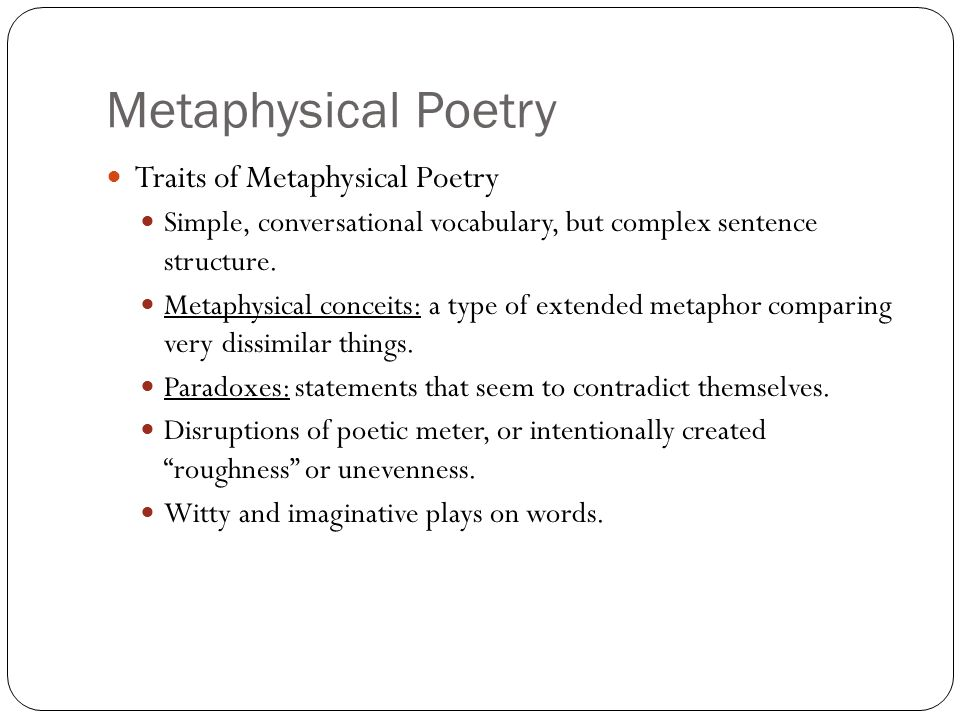 Metaphysical Poetry Traits of Metaphysical Poetry Simple, conversational vocabulary, but complex sentence structure. Metaphysical conceits: a type of