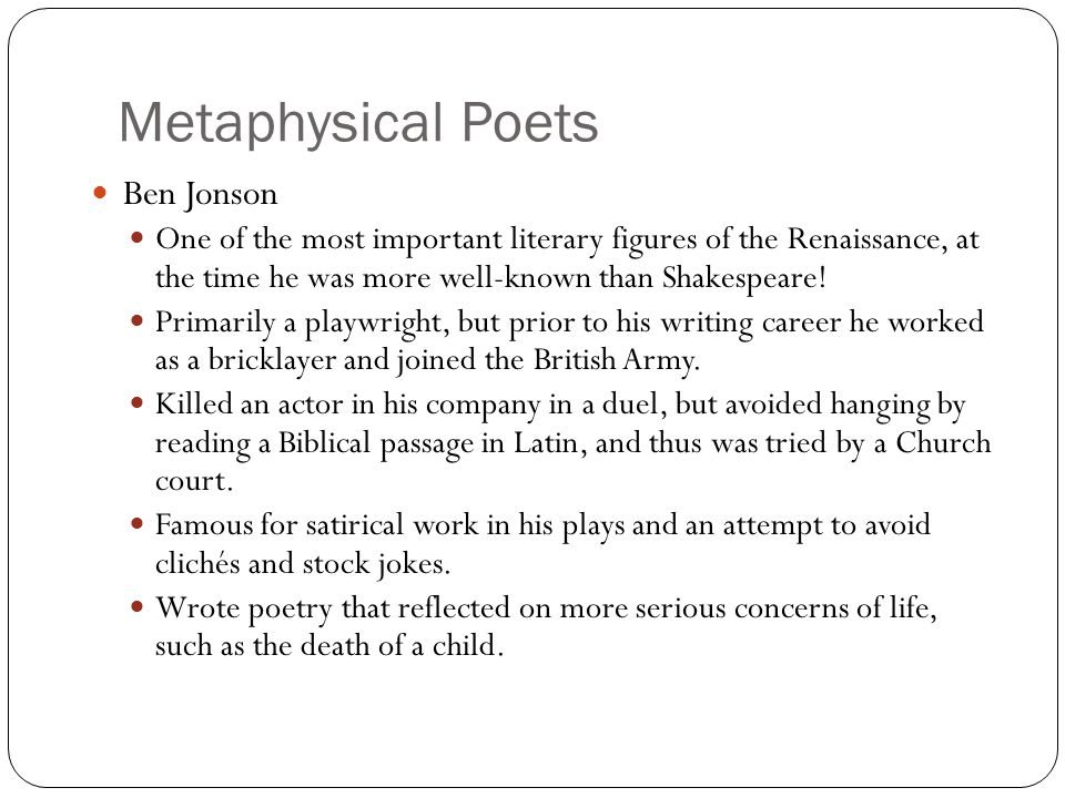 Metaphysical Poets Ben Jonson One of the most important literary figures of the Renaissance, at the time he was more well-known than Shakespeare! Prim