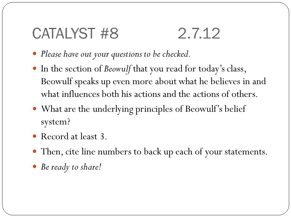 CATALYST #82.7.12 Please have out your questions to be checked. In the section of Beowulf that you read for today's class, Beowulf speaks up even more