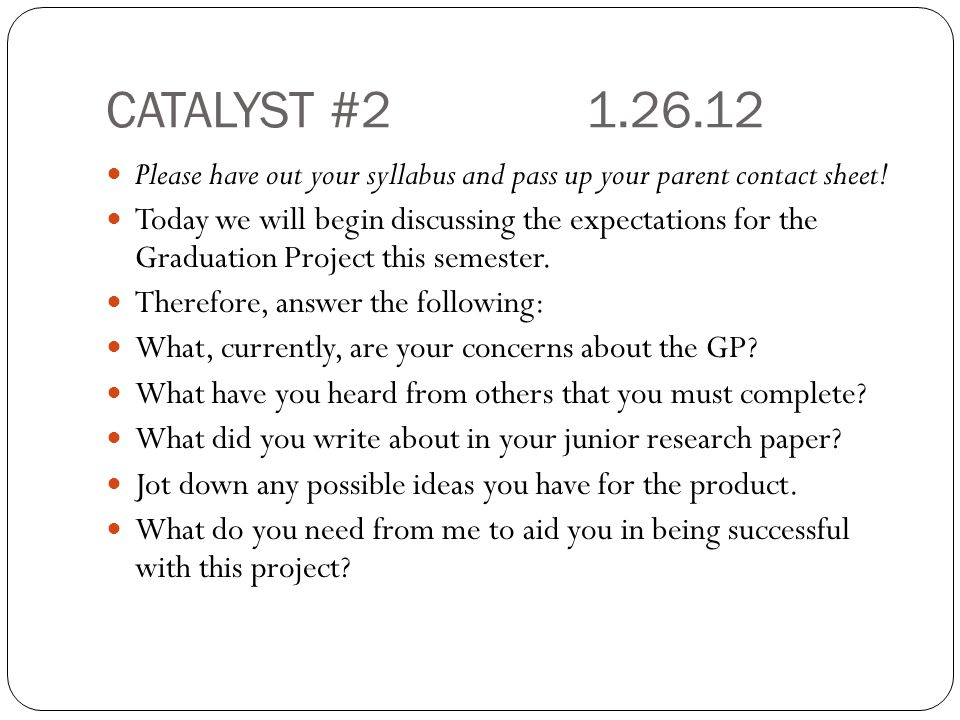CATALYST #21.26.12 Please have out your syllabus and pass up your parent contact sheet! Today we will begin discussing the expectations for the Gradua