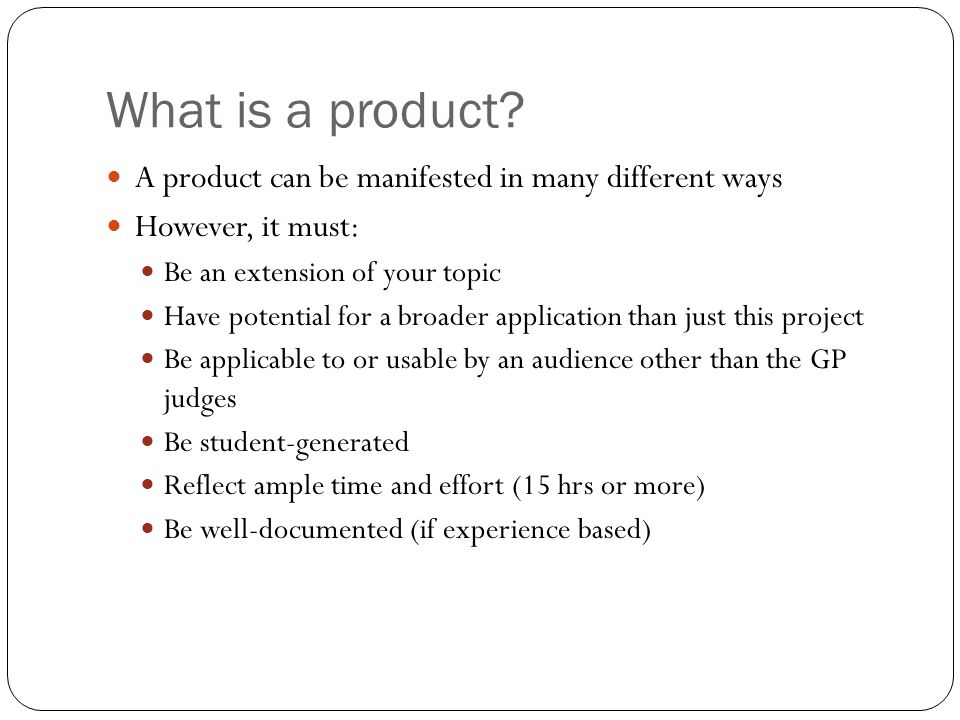 What is a product? A product can be manifested in many different ways However, it must: Be an extension of your topic Have potential for a broader app
