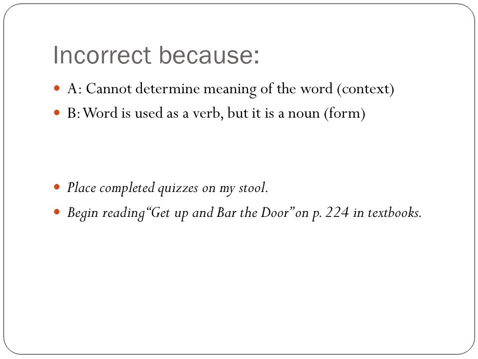 Incorrect because: A: Cannot determine meaning of the word (context) B: Word is used as a verb, but it is a noun (form) Place completed quizzes on my