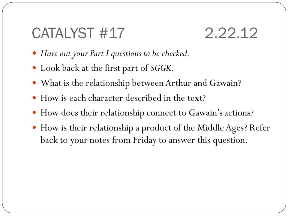 CATALYST #172.22.12 Have out your Part I questions to be checked. Look back at the first part of SGGK. What is the relationship between Arthur and Gaw