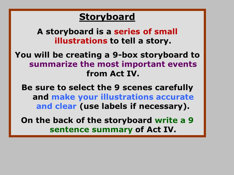 Storyboard A storyboard is a series of small illustrations to tell a story. You will be creating a 9-box storyboard to summarize the most important ev