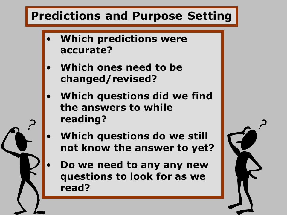 Which predictions were accurate? Which ones need to be changed/revised? Which questions did we find the answers to while reading? Which questions do w