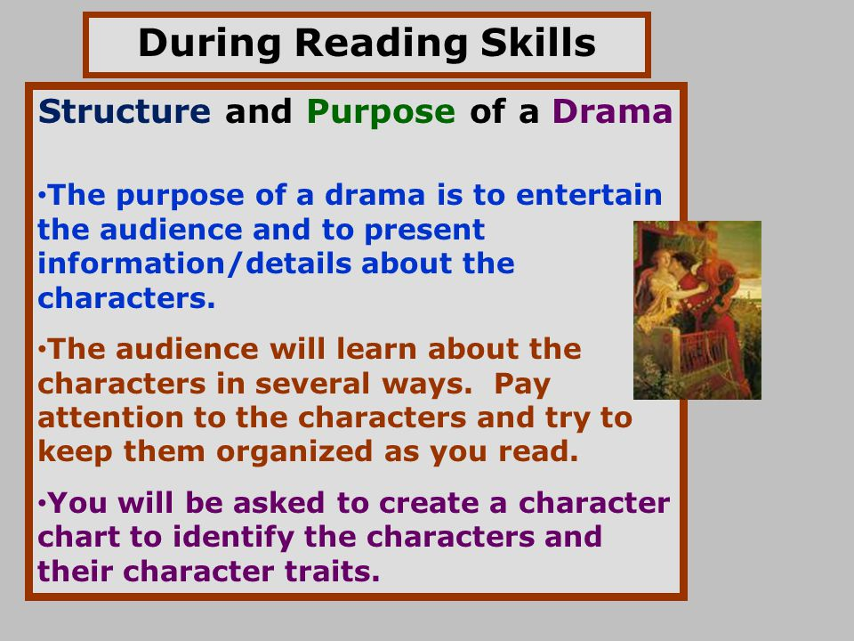 During Reading Skills Structure and Purpose of a Drama The purpose of a drama is to entertain the audience and to present information/details about th