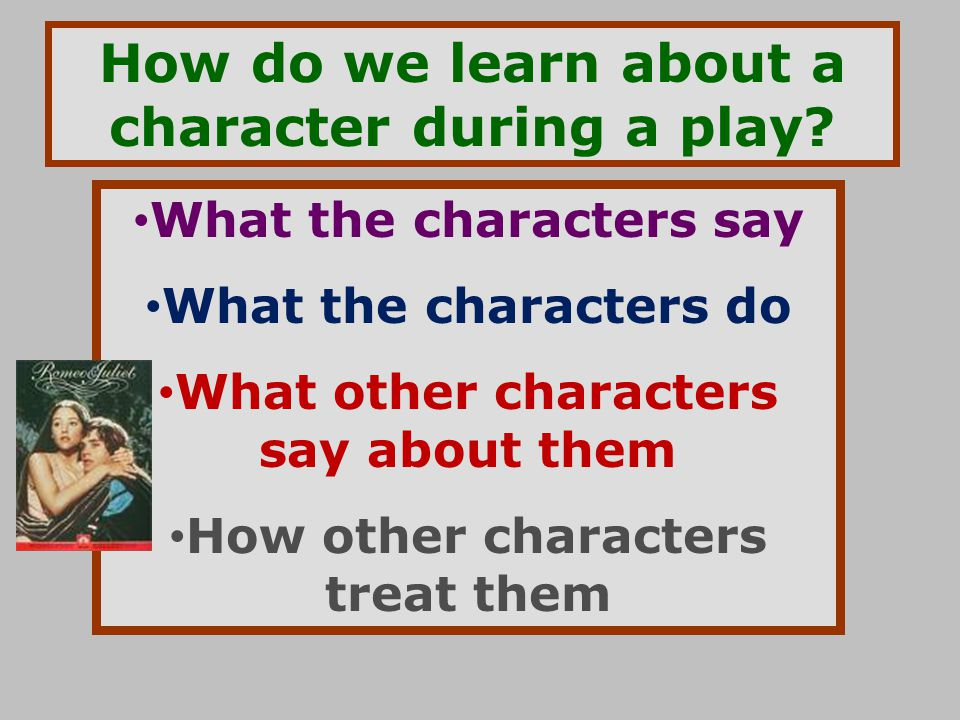 How do we learn about a character during a play? What the characters say What the characters do What other characters say about them How other charact