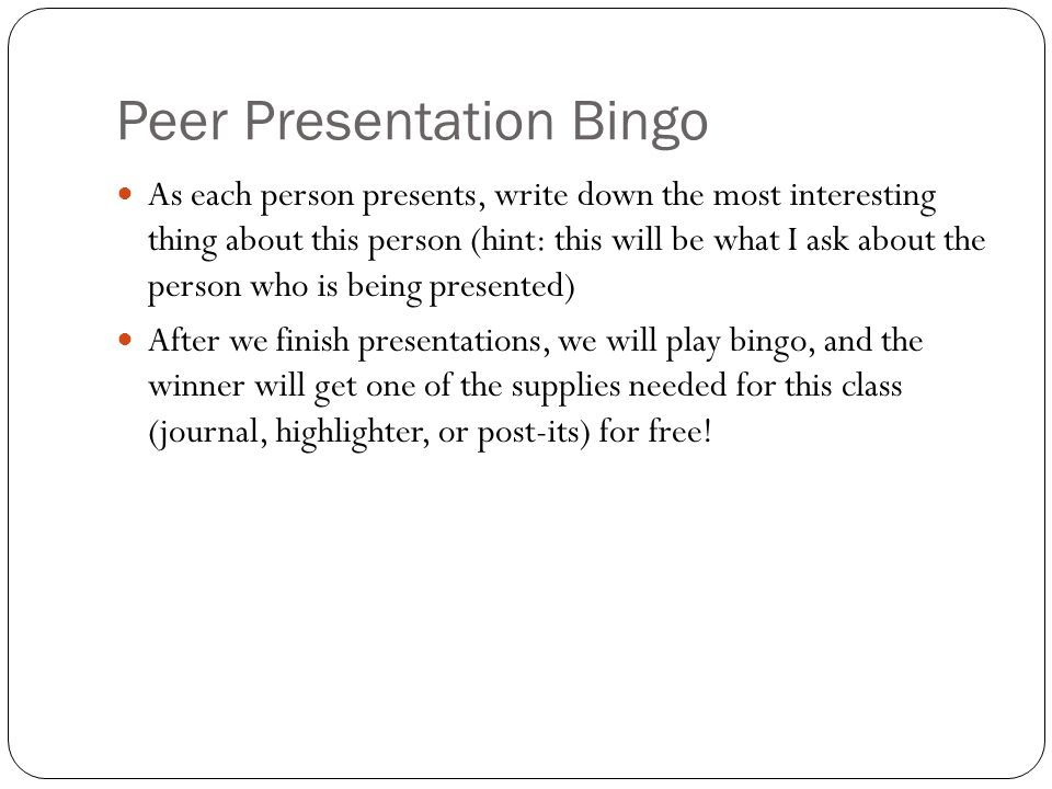 Peer Presentation Bingo As each person presents, write down the most interesting thing about this person (hint: this will be what I ask about the person who is being presented) After we finish presentations, we will play bingo, and the winner will get one of the supplies needed for this class (journal, highlighter, or post-its) for free!