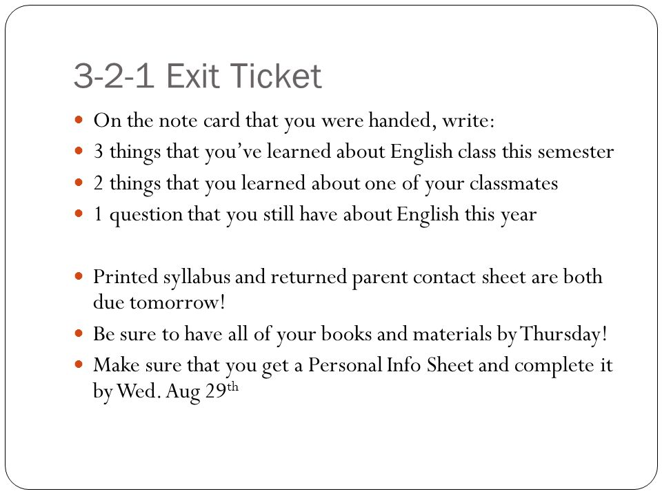 3-2-1 Exit Ticket On the note card that you were handed, write: 3 things that you've learned about English class this semester 2 things that you learned about one of your classmates 1 question that you still have about English this year Printed syllabus and returned parent contact sheet are both due tomorrow.