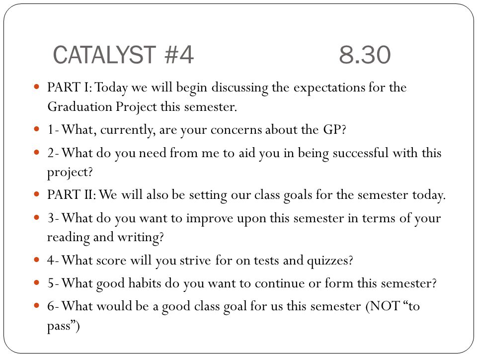 CATALYST #48.30 PART I: Today we will begin discussing the expectations for the Graduation Project this semester.