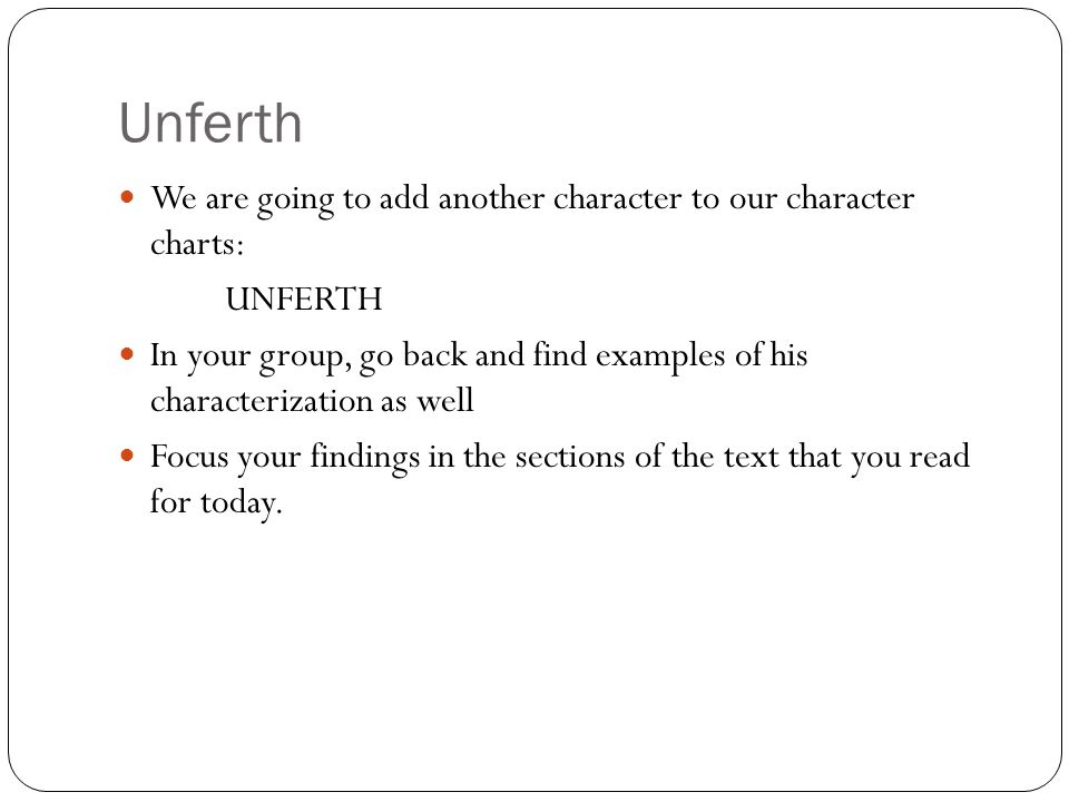 Unferth We are going to add another character to our character charts: UNFERTH In your group, go back and find examples of his characterization as well Focus your findings in the sections of the text that you read for today.