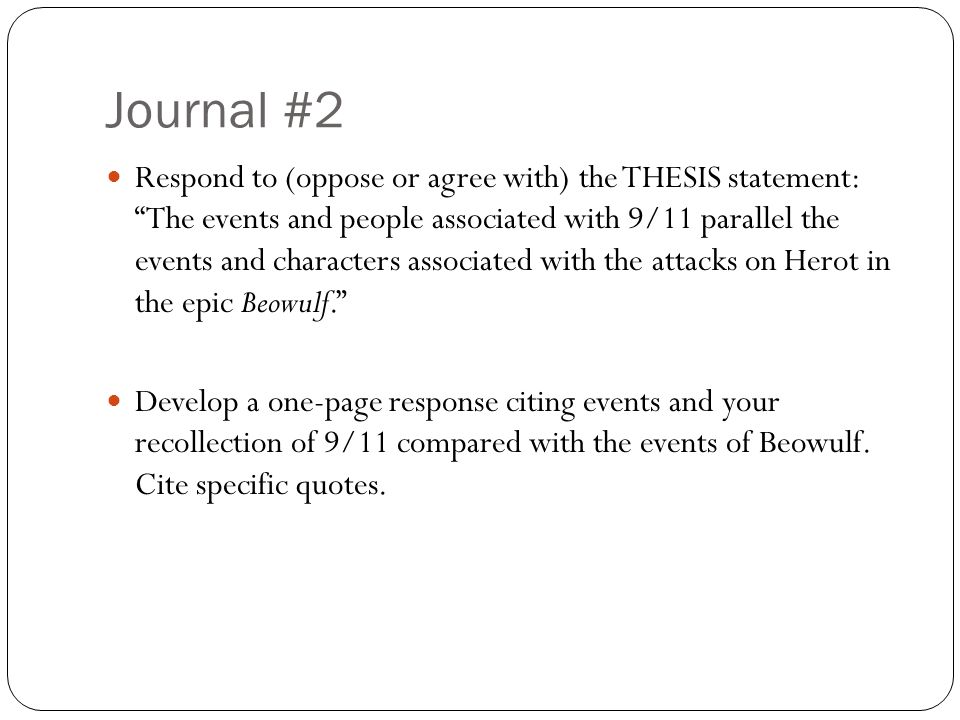 Journal #2 Respond to (oppose or agree with) the THESIS statement: The events and people associated with 9/11 parallel the events and characters associated with the attacks on Herot in the epic Beowulf. Develop a one-page response citing events and your recollection of 9/11 compared with the events of Beowulf.