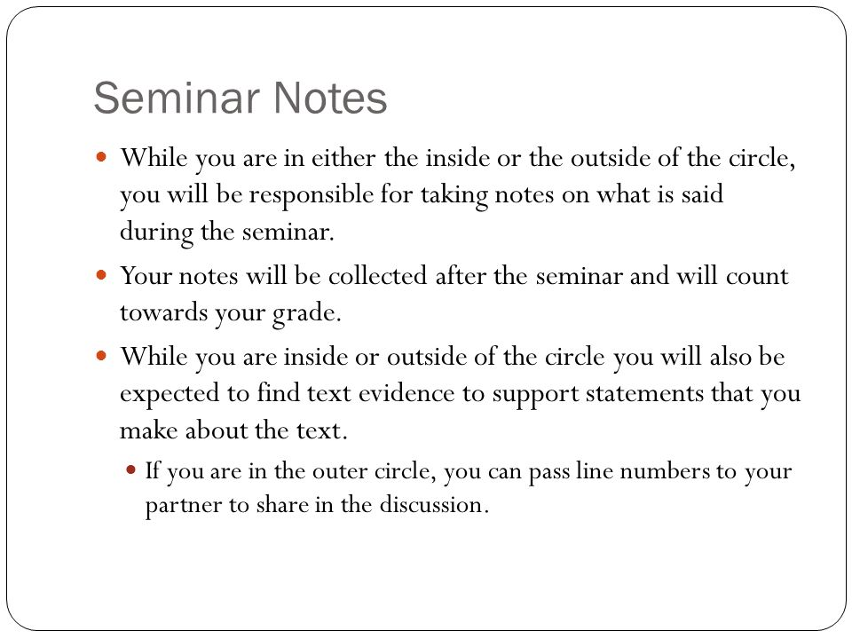 Seminar Notes While you are in either the inside or the outside of the circle, you will be responsible for taking notes on what is said during the seminar.