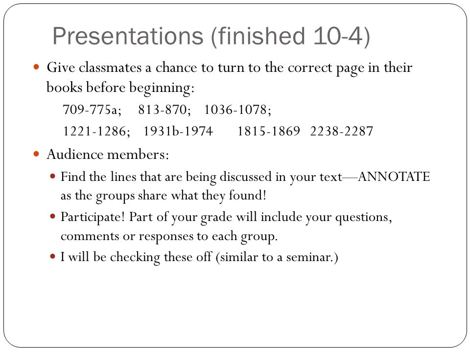 Presentations (finished 10-4) Give classmates a chance to turn to the correct page in their books before beginning: 709-775a; 813-870; 1036-1078; 1221-1286; 1931b-1974 1815-1869 2238-2287 Audience members: Find the lines that are being discussed in your text—ANNOTATE as the groups share what they found.