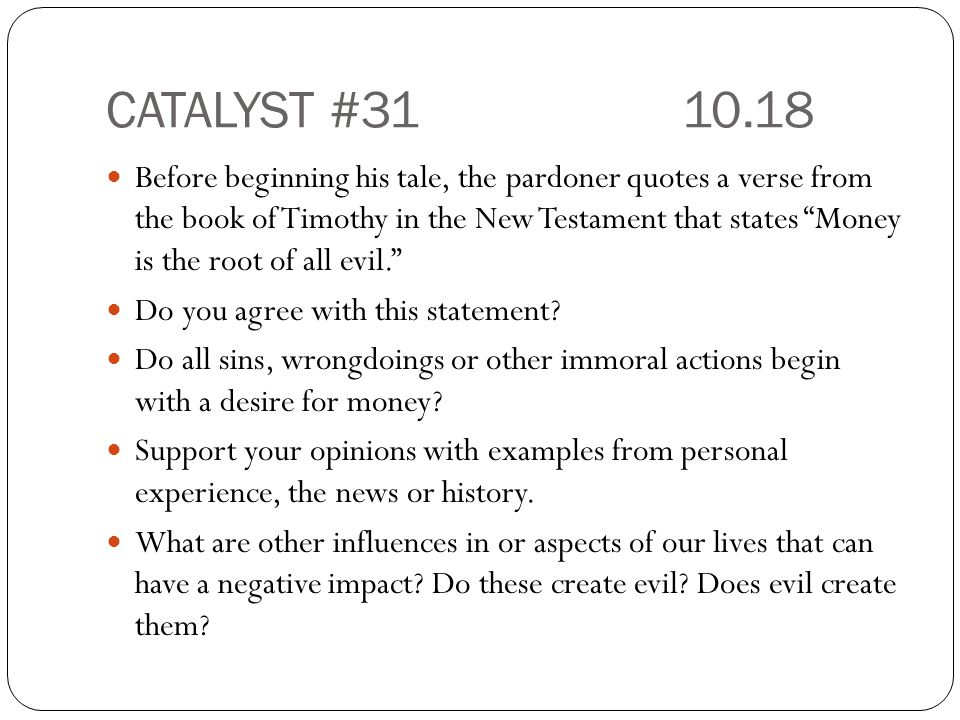 CATALYST #3110.18 Before beginning his tale, the pardoner quotes a verse from the book of Timothy in the New Testament that states Money is the root of all evil. Do you agree with this statement.