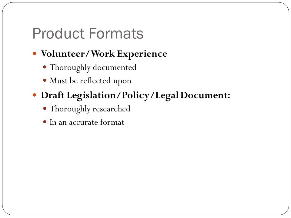 Product Formats Volunteer/Work Experience Thoroughly documented Must be reflected upon Draft Legislation/Policy/Legal Document: Thoroughly researched In an accurate format