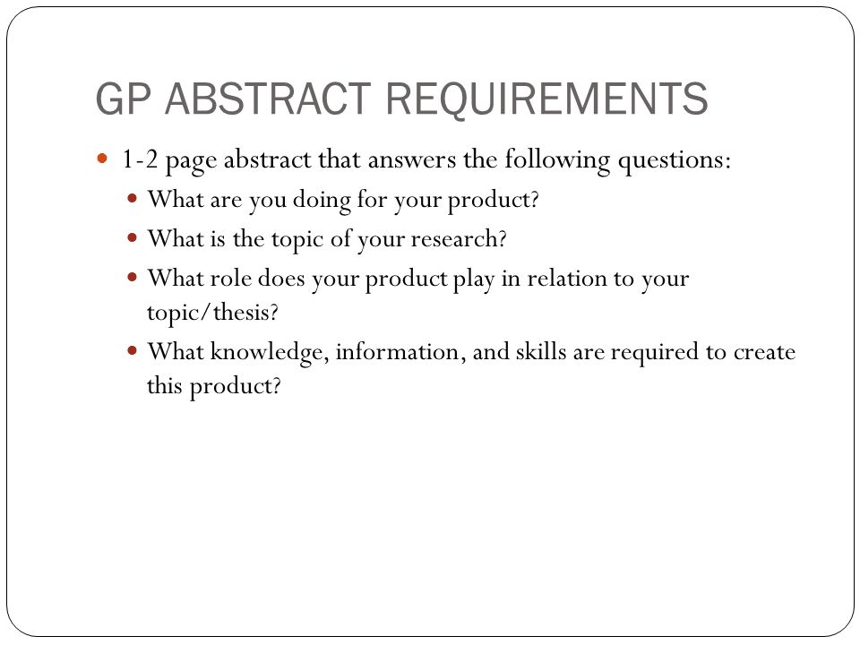 GP ABSTRACT REQUIREMENTS 1-2 page abstract that answers the following questions: What are you doing for your product.