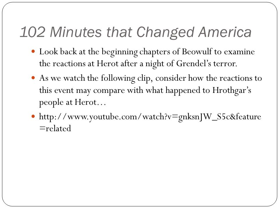 102 Minutes that Changed America Look back at the beginning chapters of Beowulf to examine the reactions at Herot after a night of Grendel's terror.