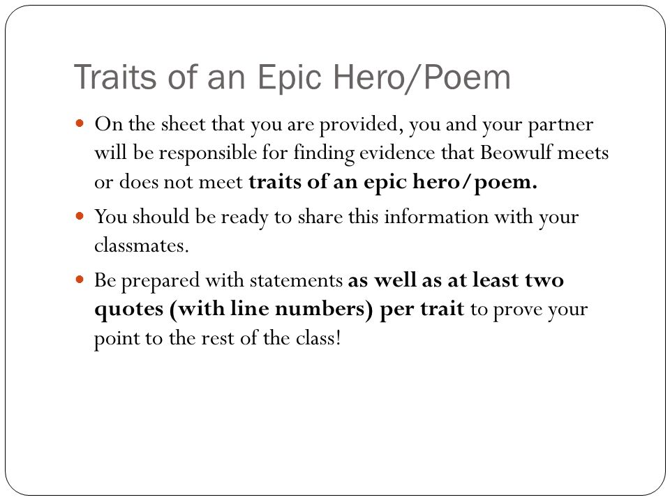 Traits of an Epic Hero/Poem On the sheet that you are provided, you and your partner will be responsible for finding evidence that Beowulf meets or does not meet traits of an epic hero/poem.