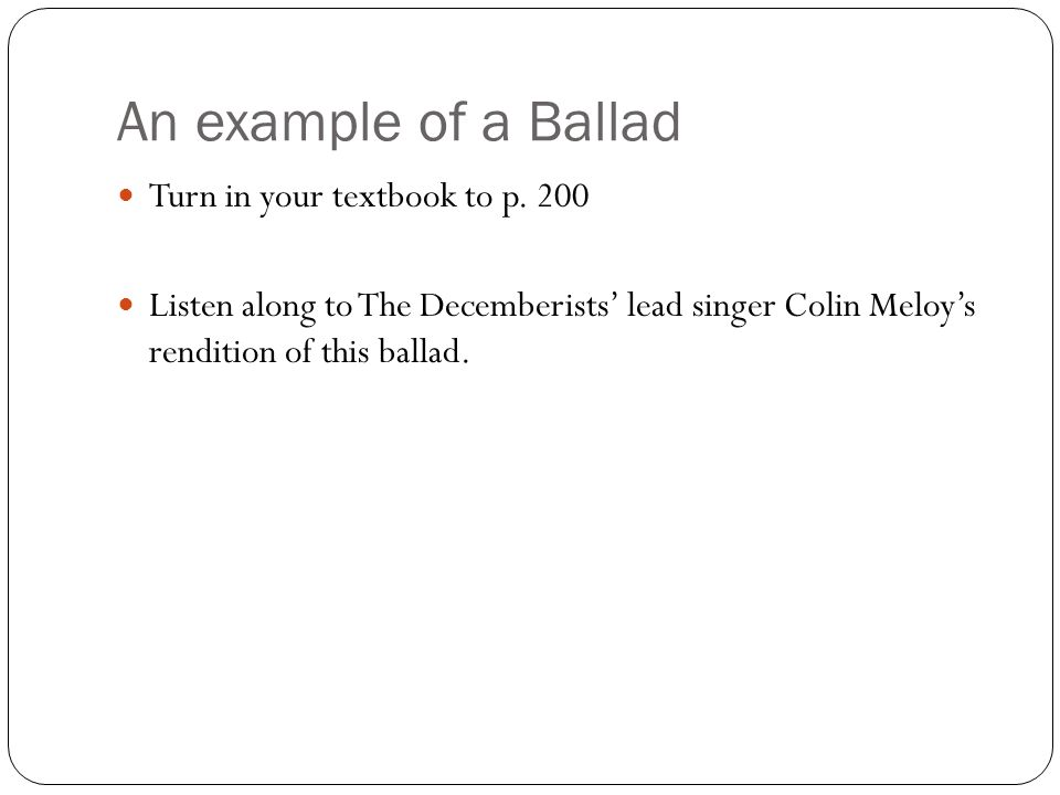 An example of a Ballad Turn in your textbook to p. 200 Listen along to The Decemberists' lead singer Colin Meloy's rendition of this ballad.