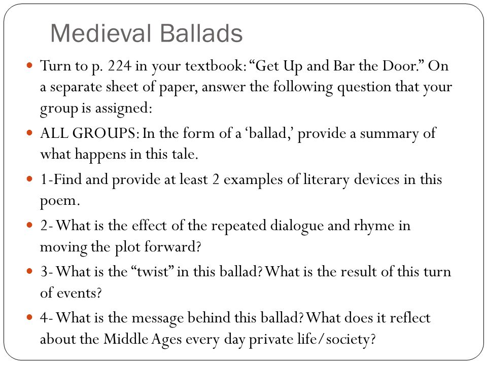 "Medieval Ballads Turn to p. 224 in your textbook: ""Get Up and Bar the Door."" On a separate sheet of paper, answer the following question that your gro"