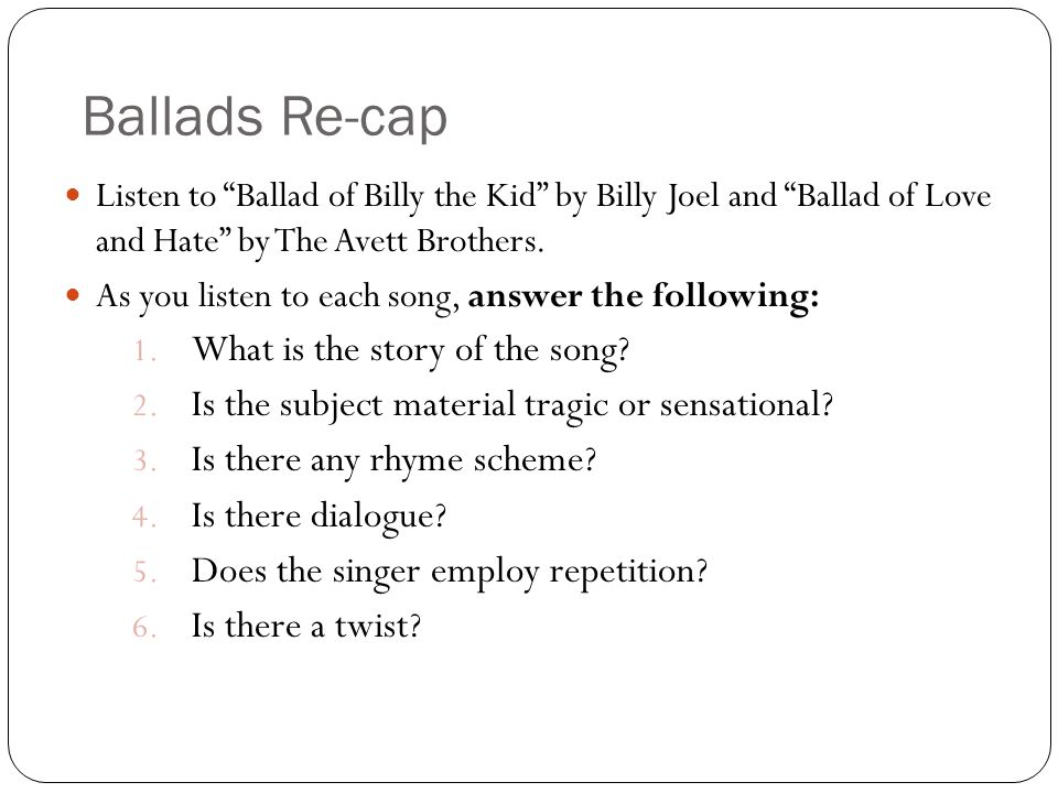 Ballads Re-cap Listen to Ballad of Billy the Kid by Billy Joel and Ballad of Love and Hate by The Avett Brothers.