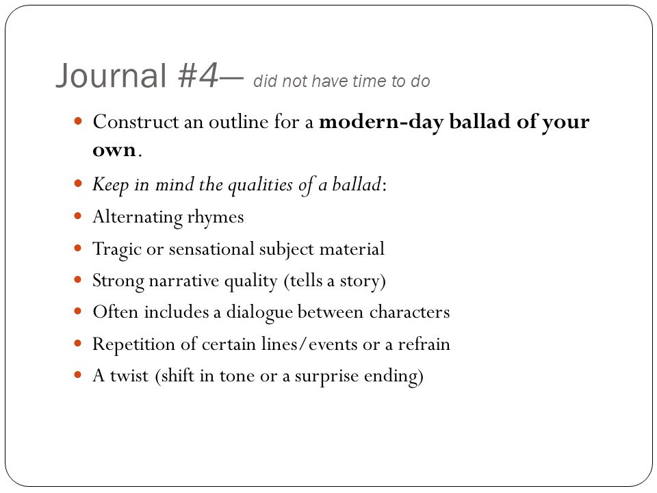 Journal #4— did not have time to do Construct an outline for a modern-day ballad of your own. Keep in mind the qualities of a ballad: Alternating rhym