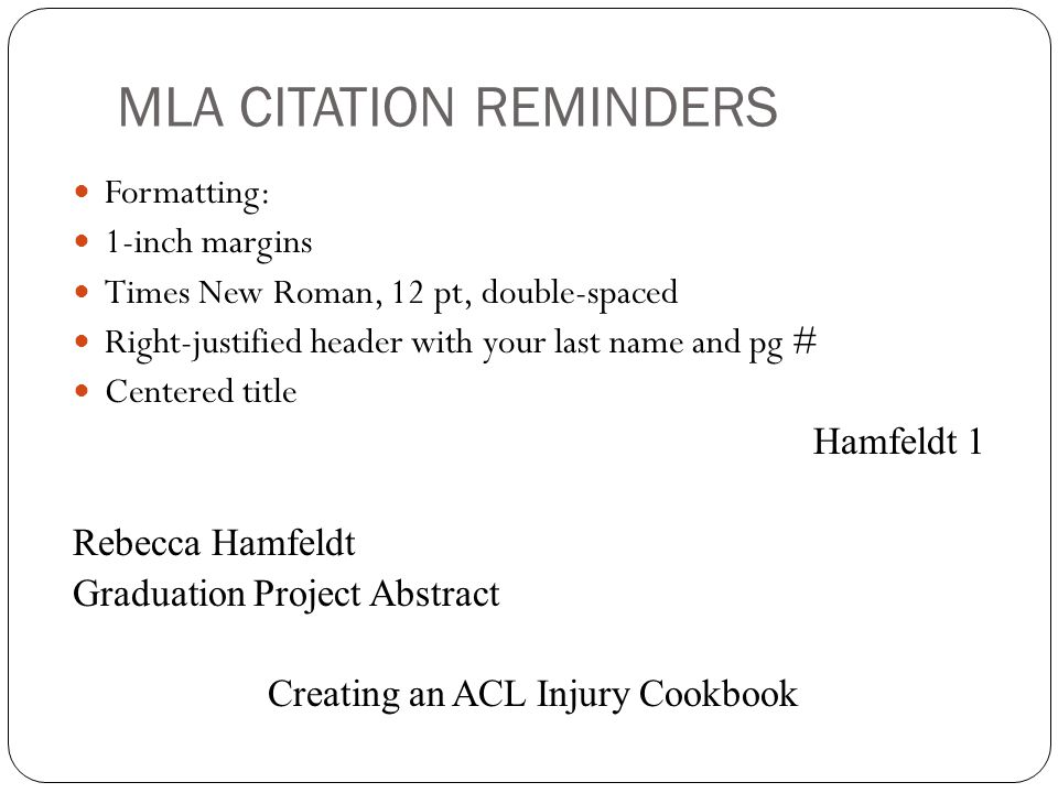 Formatting: 1-inch margins Times New Roman, 12 pt, double-spaced Right-justified header with your last name and pg # Centered title Hamfeldt 1 Rebecca Hamfeldt Graduation Project Abstract Creating an ACL Injury Cookbook MLA CITATION REMINDERS