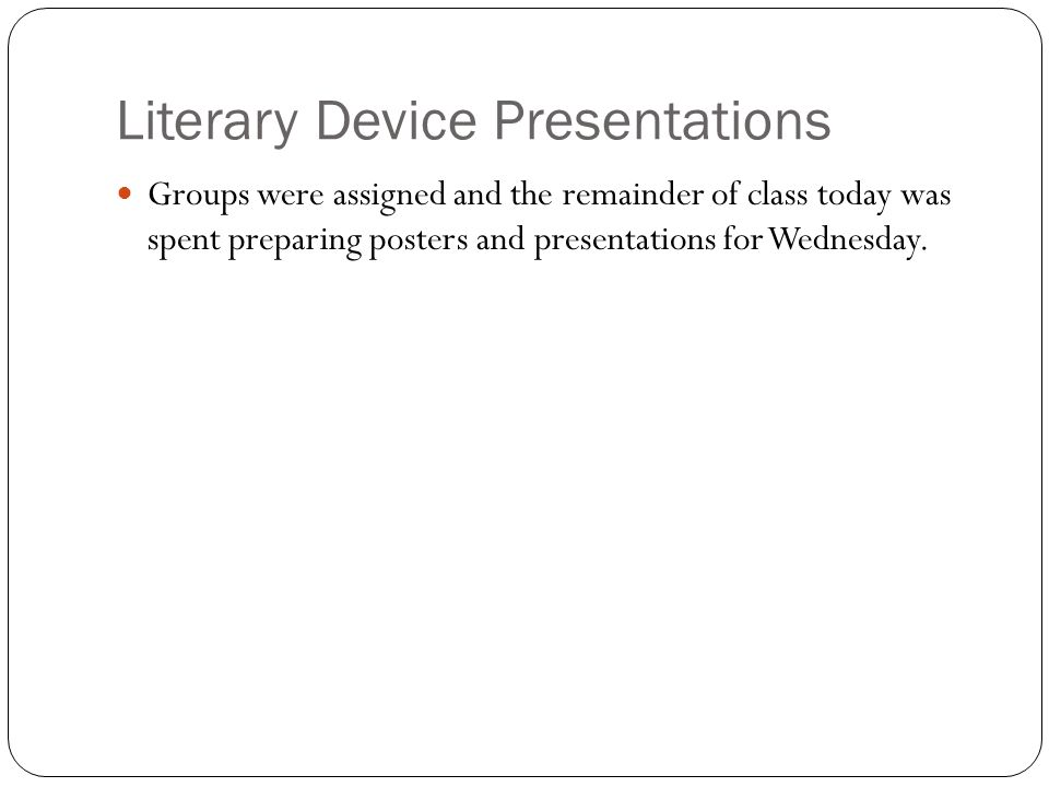 Literary Device Presentations Groups were assigned and the remainder of class today was spent preparing posters and presentations for Wednesday.